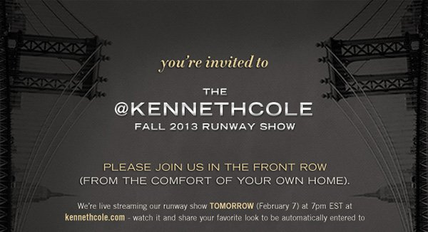 You're invited to the KENNETH COLE FALL 2013 RUNWAY SHOW / PLEASE JOIN US IN THE FRONT ROW (FROM THE COMFORT OF YOUR OWN HOME). / We're live streaming our runway show TOMORROW (February 7) at 7pm EST at kennethcole.com - watch it and share your favorite look to be automatically entered to