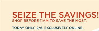 SEIZE THE SAVINGS! SHOP BEFORE 11AM TO SAVE THE MOST. TODAY ONLY, 2/6. EXCLUSIVELY ONLINE.