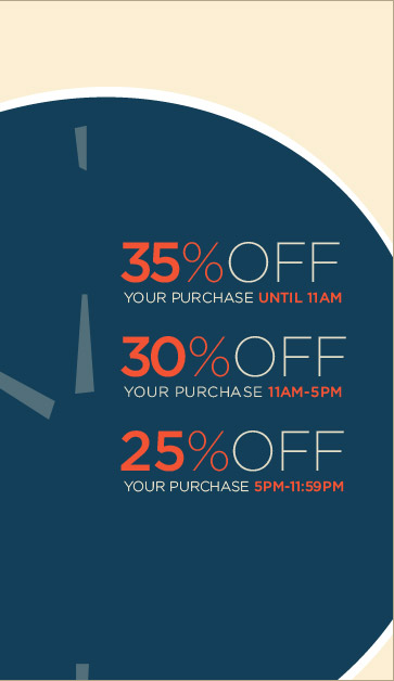 35% OFF YOUR PURCHASE UNTIL 11AM | 30% OFF YOUR PURCHASE 11AM-5PM | 25% OFF YOUR PURCHASE 5PM-11:59PM