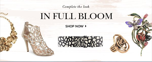 Complete the look IN FULL BLOOM SHOP NOW>