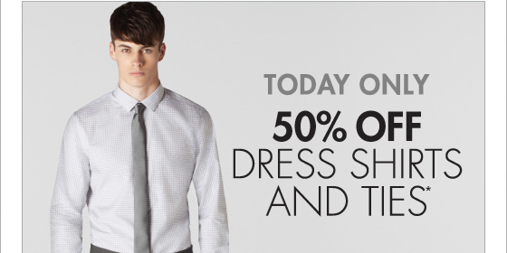 TODAY ONLY 50% OFF DRESS SHIRTS AND TIES*