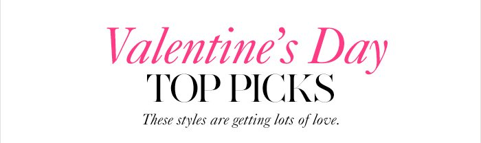 Valentine's Day...  TOP PICKS  These styles are getting lots of love.  SHOP ALL