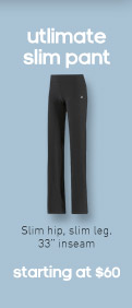 ultimate slim pant, Slim hip, slim leg. 33'' inseam, starting at $60