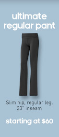 ultimate regular pant, Slim hip, regular leg. 33'' inseam, starting at $60