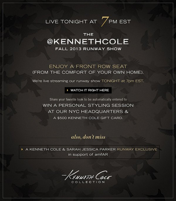LIVE TONIGHT AT 7 PM EST THE KENNETH COLE FALL 2013 RUNWAY SHOW / WATCH IT RIGHT HERE / ENJOY A FRONT ROW SEAT (FROM THE COMFORT OF YOUR OWN HOME). / We're live streaming our runway show TONIGHT at 7pm EST. / Share your favorite look to be automatically entered to WIN A PERSONAL STYLING SESSION AT OUR NYC HEADQUARTERS & A $500 KENNETHCOLE GIFT CARD. / Also, don't miss A KENNETH COLE & SARAH JESSICA PARKER RUNWAY EXCLUSIVE in support of AMFAR