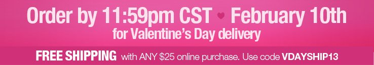 Order by 11:59pm CST, February 10th, for Valentine's Day delivery. Free Shipping with any $25 online purchase. Use code VDAYSHIP13.