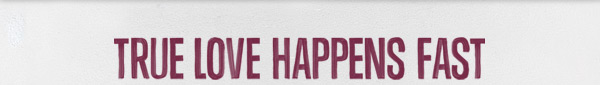 TRUE LOVE HAPPENS FAST