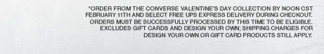 *Order from the Converse Valentine's Day Collection by noon CST February 11th and select Free UPS Express Delivery during checkout. Orders must be successfully processed by this time to be eligible. Excludes Gift Cards and Design Your Own; shipping charges for Design Your Own or Gift Card products still apply.