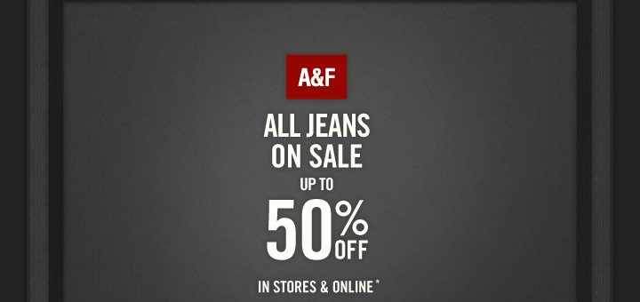 A&F     ALL JEANS ON SALE UP TO 50% OFF IN STORES & ONLINE*
