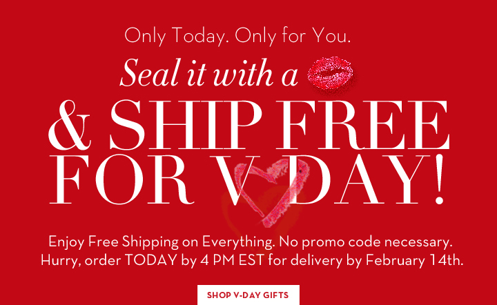 Only Today. Only for You. Seal it with a kiss & SHIP FREE FOR V-DAY! Enjoy Free Shipping on Everything. No promo code necessary. Hurry, order TODAY by 4PM EST for delivery by February 14th. SHOP V-DAY GIFTS.