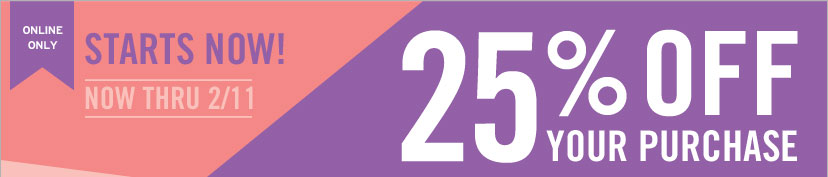 ONLINE ONLY - STARTS NOW! 25% OFF YOUR PURCHASE - NOW THRU 2/11