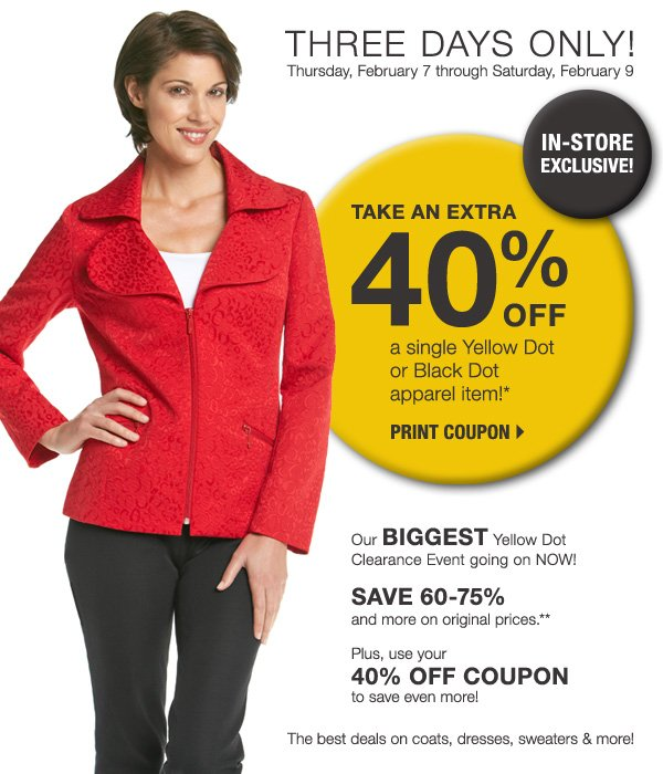 THREE DAYS ONLY! Thursday, February 7 through Saturday, February 9. IN-STORE EXCLUSIVE! Take  an extra 40% off a single Yellow Dot or Black Dot apparel item!* Print coupon >>. Our BIGGEST Yellow Dot Clearance Event going on NOW! SAVE 60-75% and more on original prices.** Plus, use you 40% OFF COUPON to save even more! The best deals on coats, dresses, sweaters & more!