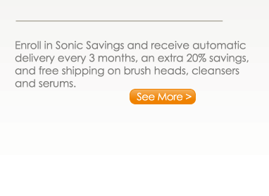 Enroll in Sonic Savings and receive automatic delivery every 3 month, an extra 20% savings, and free shipping on brush heads, cleansers and serums. See More >