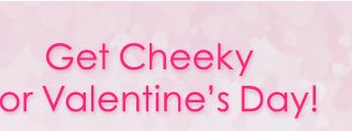 Get Cheeky for Valentine's Day!