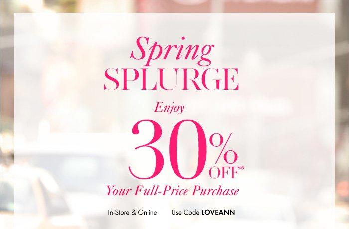 Spring Splurge Enjoy 30% Off*  Your Full–Price  Purchase  In–store & Online  Use Code: LOVEANN