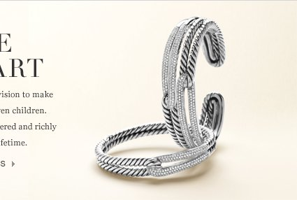 For the Love of Art. David Yurman is driven by a creative vision to make wearable art for women, men, and even children. Each piece he designs is carefully considered and richly sculpted, created to love for a lifetime. Silver and Diamonds.