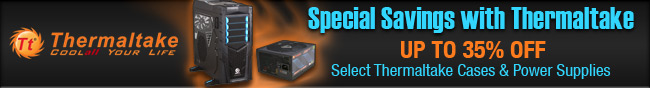 Thermaltake - Special Savings with Thermaltake Up To 35% Off Select Thermaltake Cases & Power Supplies.