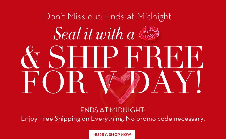 Don't Miss out: Ends at Midnight. Seal it with a kiss & SHIP FREE FOR V-DAY! ENDS AT MIDNIGHT: Enjoy Free Shipping on Everything. No promo code necessary. HURRY, SHOP NOW.