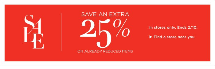 SALE | SAVE AN EXTRA 25% ON ALREADY REDUCED ITEMS | 	In stores only. Ends 2/10. Find a store near you