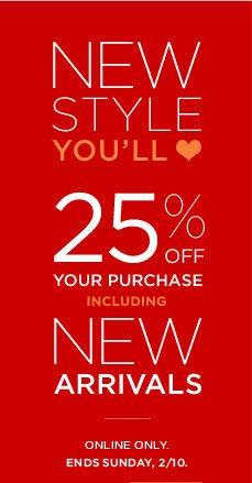 NEW STYLE YOU'LL ♥ 25% OFF YOUR PURCHASE INCLUDING NEW ARRIVALS | ONLINE ONLY. ENDS SUNDAY, 2/10.