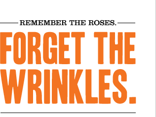 REMEMBER THE ROSES. FORGET THE WRINKLES.