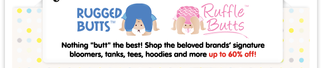 """Rugged Butts & Ruffle Butts - Nothing """"butt"""" the best! Shop the beloved brands' signature bloomers, tanks, tees, hoodies and more up to 60% off!"""