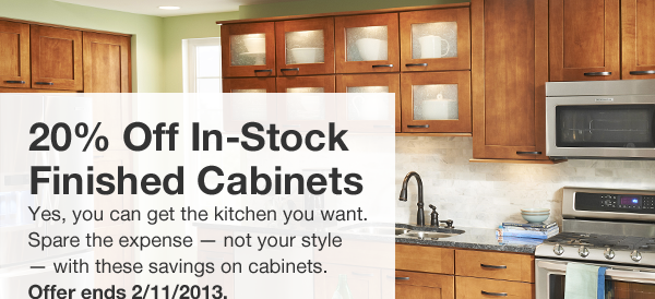 20% Off In-Stock Finished Cabinets. Yes, you can get the kitchen you want. Spare the expense - not your style - with these savings on cabinets. Offer ends 2/11/2013