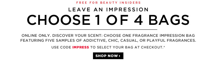 Free For Beauty Insiders | Leave An Impression | Choose 1 of 4 Bags | Online Only. Discover your scent: Choose one fragrance impression bag featuring five samples of Addictive, Chic, Casual, or Playful fragrances. | Use code IMPRESS to select your bag at checkout.* | Shop now
