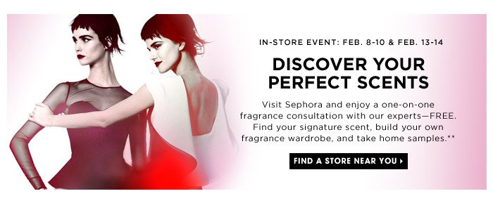 IN STORE EVENT: Feb. 8-10 & Feb. 13-14 | Discover Your Perfect Scents | Visit Sephora and enjoy a one-on-one fragrance consultation with our experts—FREE. Find your signature scent, build your own fragrance wardrobe, and take home samples.** | Find a store near you