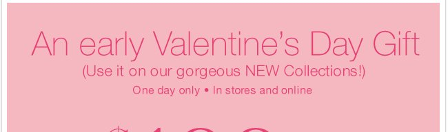 An early Valentine's Day gift! $100 off purchases of $200, $50 off $100 or $25 off $50 online & in store! Shop Now!