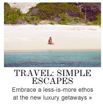 TRAVEL: Simple Escapes Embrace a less-is-more ethos at the new luxury getaways