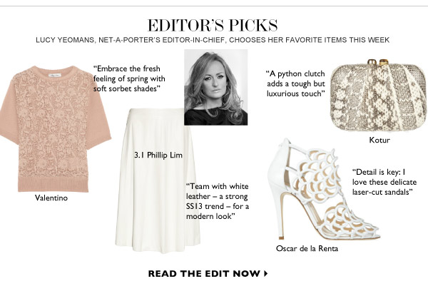 EDITOR'S PICKS Lucy Yeomans, NET-A-PORTER's Editor-in-Chief, chooses her favorite items this week. READ THE EDIT NOW