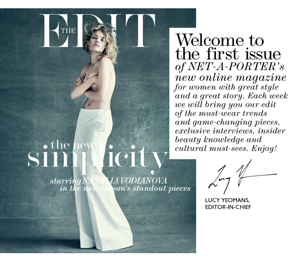 Welcome to the first issue of Net-a-Porter's new online magazine for women with great style and a great story. Each week we will bring you our edit of the must-wear trends and game-changing pieces, exclusive interviews, insider beauty knowledge and cultural must-sees. Enjoy!
