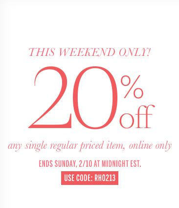 This Weekend Only! 20% off any single regular priced item, online only. Ends Sunday, 2/10 at Midnight EST. Use code: RH0213