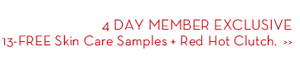 4 DAY MEMBER EXCLUSIVE. 13-FREE Skin Care Samples • Red Hot Clutch.