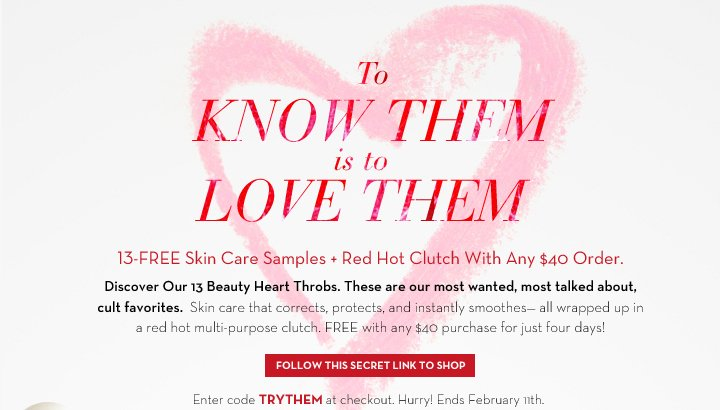 TO KNOW  THEM is to LOVE THEM. 13-FREE Skin Care Samples + Red Hot Clutch With Any $40 Order. Discover Our 13 Beauty Heart Throbs. These are our most wanted, most talked about cult favorites. Skin care that corrects, protects, and instantly smoothes - all wrapped up in a red hot multi-purpose clutch. FREE with any $40 purchase for just four days! FOLLOW THIS SECRET LINK TO SHOP. Enter code TRYTHEM at checkout. Hurry! Ends February 11th.