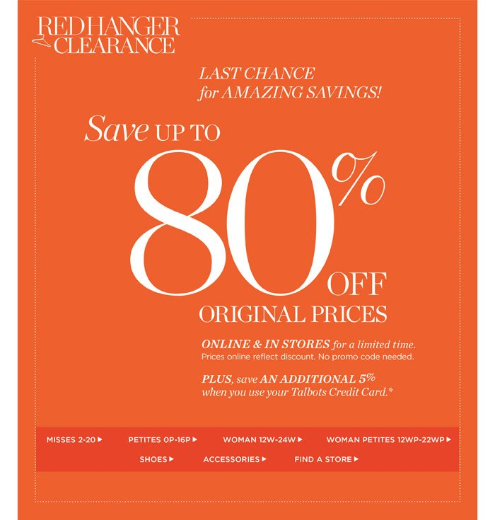 Red Hanger Clearance. Last chance for amazing savings! Save up to 80% off Original Prices. Online and in stores for a limited time. Prices online reflect discount. No promo code needed. Plus, save an additional 5% when you use your Talbots Credit Card. Shop All Sale. Find a Store.