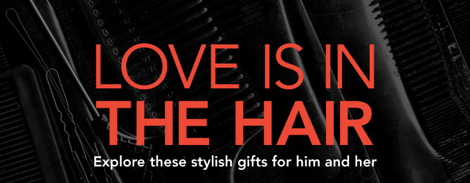 LOVE IS IN THE HAIR  Explore these stylish gifts for him and her.