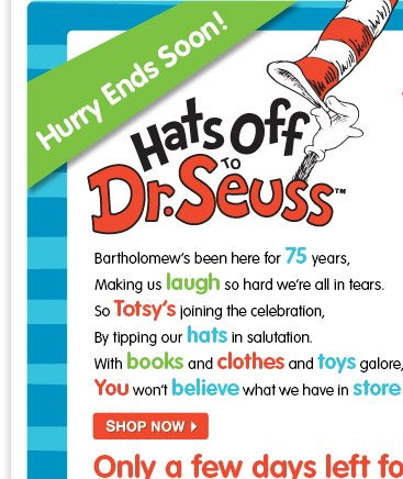Hurry Ends Soon! Hats off to Dr. Seuss. Bartholomew's been here for 75 years, Making us laugh so hard we're all in tears. So Totsy's joining the celebration By tipping our hats in salutation With books and clothes and toys galore You won't believe what we have in store! Shop now Great Totsy savings!