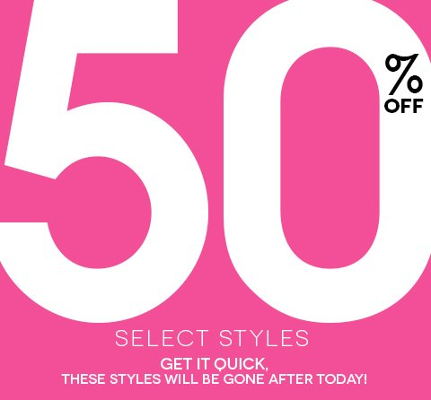 Select Styles are 50% OFF now through Friday, February 8 at 9PM EST