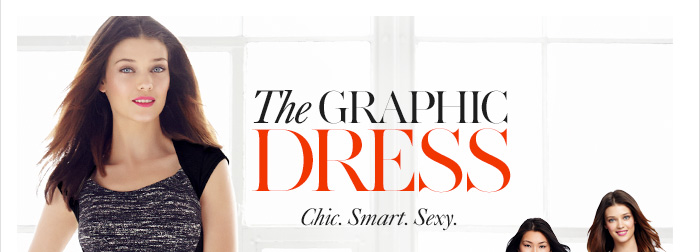 THE GRAPHIC DRESS Chic. Smart. Sexy.  More ways to wear it Opt for optical  Wild for print