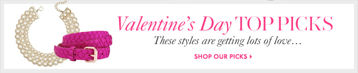 Valentine's Day TOP PICKS These styles are getting lots of love...  SHOP OUR PICKS