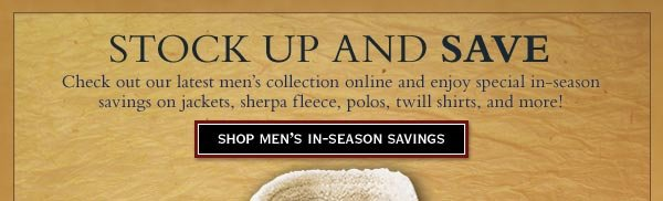 Stock up and save - Check out our latest men's collection online and enjoy special in-season savings on jackets, sherpa fleece, polos, twill shirts, and more!     shop men's in-season savings