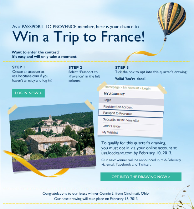 Congratulations to our latest winner Connie Szymczak from Cincinnati, Ohio  As a PASSPORT TO PROVENCE member, here is your chance to  WIN A TRIP TO FRANCE!  Our next drawing will take place in February 2013.  Want to enter the contest? It's easy and will only take a moment.  STEP 1: Create an account at usa.loccitane.com if you haven't already  CREATE AN ACCOUNT NOW>  STEP 2:  Log in LOG IN NOW >  STEP 3: Select Passport to Provence in left column  STEP 3: Tick the box to opt into this quarter's drawing