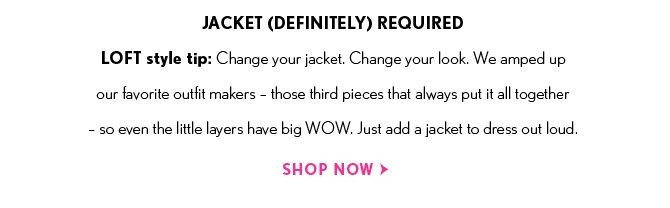 JACKET (DEFINITELY) REQUIRED  LOFT style tip: Change your jacket. Change your look. We amped up our favorite outfit makers – those third pieces that always put it all together –  so even the little layers have big WOW. Just add a jacket to dress out loud.  SHOP NOW