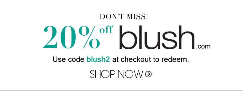 20% off blush.com Use code blush2 at checkout to redeem