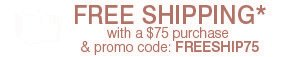 FREE SHIPPING* with a $75 purchase & promo code: FREESHIP75.
