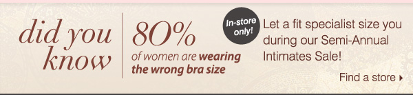 Did you know 80% of women are wearing the wrong bra size? Let a fit specialist size you during our Semi-Annual Intimates Sale! Find a store.