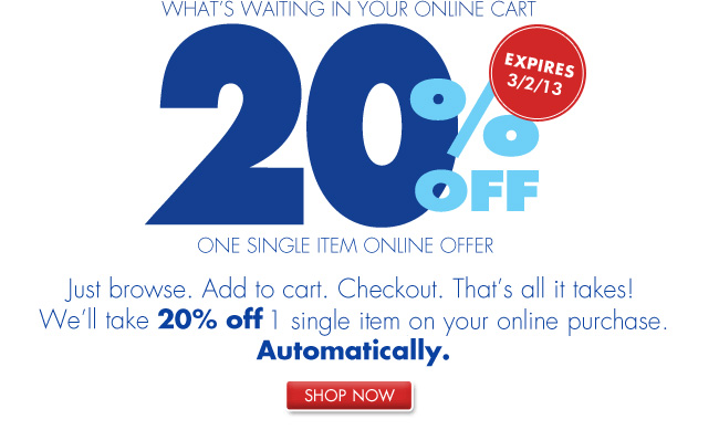 LOOK WHAT'S WAITING IN YOUR ONLINE CART. 20% OFF ONE SINGLE ITEM ONLINE OFFER EXPIRES 3/2/13. Just browse. Add to cart. Checkout. That's all it takes! We'll take 20% off 1 single item on your online purchase. Automatically. SHOP NOW