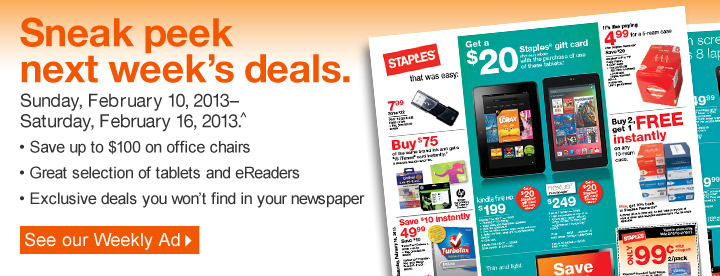 Sneak  peek next weeks deals. Sunday, February 10, 2013–Saturday,  February 16, 2013.^ • Save up to $100 on office chairs • Great  selection of tablets and eReaders • Exclusive deals you will not  find in your newspaper. See our Weekly Ad